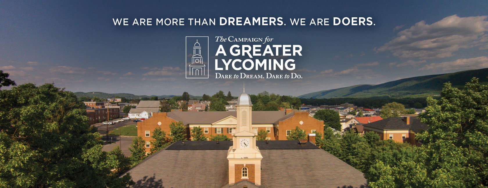 We are more than dreamers. We are doers. The Campaign for a Greater Lyycoming: Dare to Dream. Dare to Do.